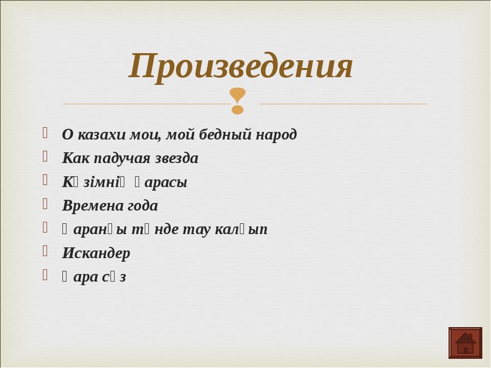 Произведения О казахи мои, мой бедный народ Как падучая звезда Көзімнің қарас...