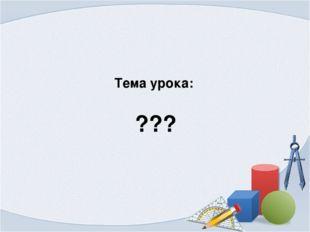 Тема урока: ???