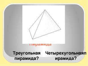 Пирамида Треугольная пирамида? Четырехугольнаяпирамида? Модели показать Пробл
