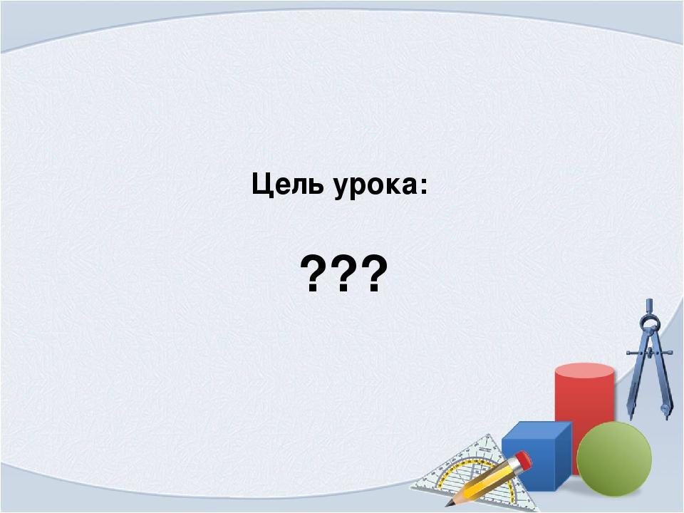 Цель урока: ???