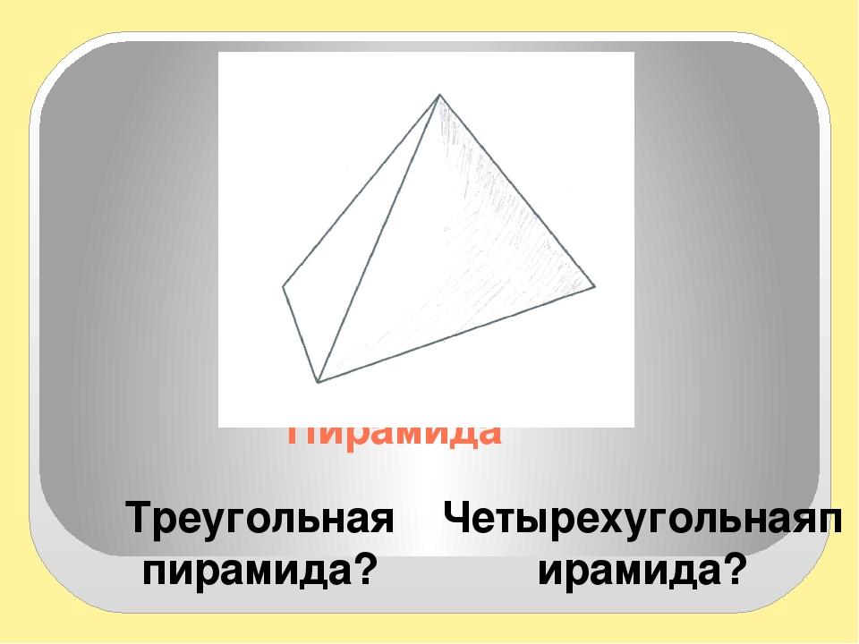 Пирамида Треугольная пирамида? Четырехугольнаяпирамида? Модели показать Пробл...