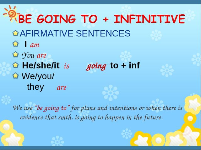 AFIRMATIVE SENTENCES I am You are He/she/it is going to + inf We/you/ they ar...