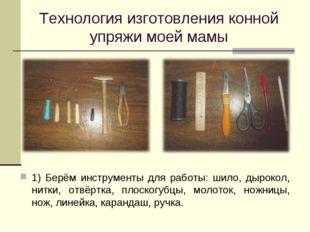 Технология изготовления конной упряжи моей мамы 1) Берём инструменты для рабо