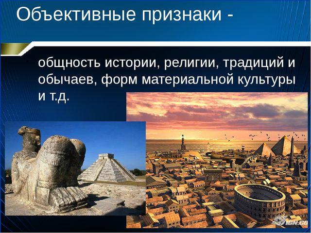 Объективные признаки - общность истории, религии, традиций и обычаев, форм ма...