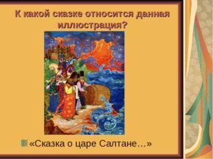 К какой сказке относится данная иллюстрация? «Сказка о царе Салтане…»