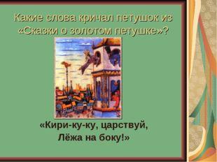 Какие слова кричал петушок из «Сказки о золотом петушке»? «Кири-ку-ку, царств
