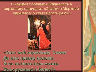 С какими словами обращалась к зеркальцу царица из «Сказки о Мёртвой царевне и