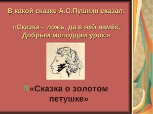 В какой сказке А.С.Пушкин сказал: «Сказка – ложь, да в ней намёк, Добрым моло