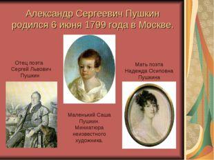 Александр Сергеевич Пушкин родился 6 июня 1799 года в Москве. Отец поэта Серг