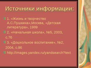 Источники информации: 1. «Жизнь и творчество А.С.Пушкина»,Москва, «Детская ли