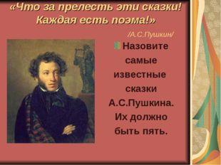 «Что за прелесть эти сказки! Каждая есть поэма!» /А.С.Пушкин/ Назовите самые