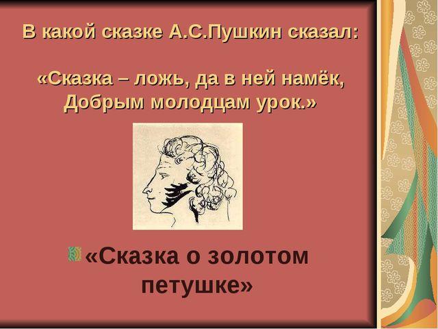 В какой сказке А.С.Пушкин сказал: «Сказка – ложь, да в ней намёк, Добрым моло...
