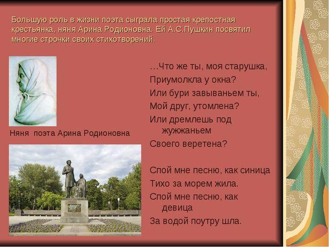 Большую роль в жизни поэта сыграла простая крепостная крестьянка, няня Арина...