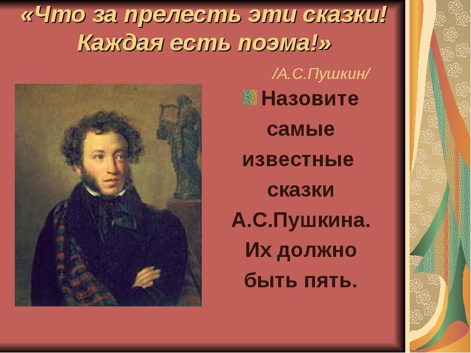 «Что за прелесть эти сказки! Каждая есть поэма!» /А.С.Пушкин/ Назовите самые...