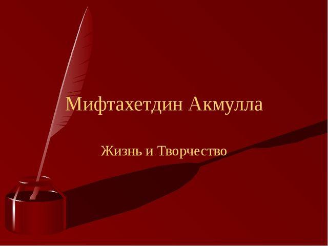 Мифтахетдин Акмулла Жизнь и Творчество