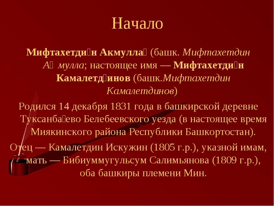 Начало Мифтахетди́н Акмулла́ (башк. Мифтахетдин Аҡмулла; настоящее имя— Мифт...