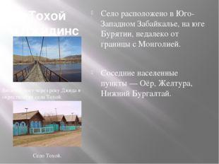 Тохой (Джидинский район) Село расположено в Юго-Западном Забайкалье, на юге Б