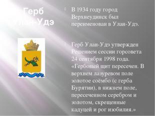 Герб Улан-Удэ В 1934 году город Верхнеудинск был переименован в Улан-Удэ. Гер