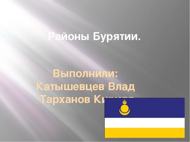 Районы Бурятии. Выполнили: Катышевцев Влад Тарханов Кирилл
