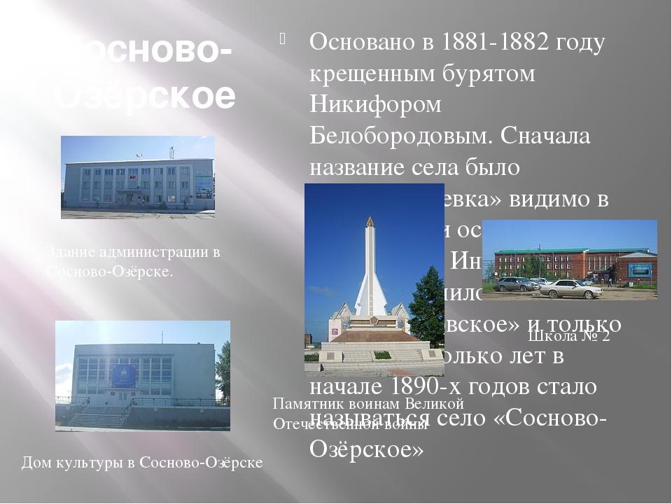 Сосново-Озёрское Основано в 1881-1882 году крещенным бурятом Никифором Белобо...