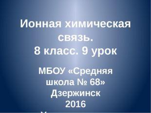 Ионная химическая связь. 8 класс. 9 урок МБОУ «Средняя школа № 68» Дзержинск