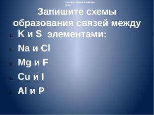Запишите схемы образования связей между элементами: K и S Na и Cl Mg и F Cu и