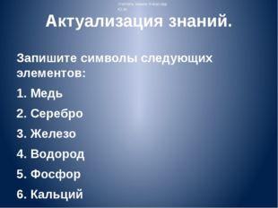 Актуализация знаний. Запишите символы следующих элементов: 1. Медь 2. Серебро