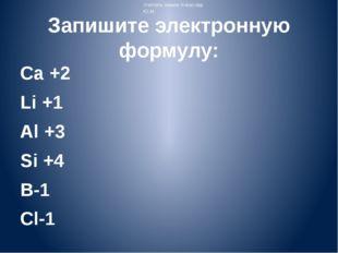 Запишите электронную формулу: Ca +2 Li +1 Al +3 Si +4 B-1 Cl-1 Учитель химии