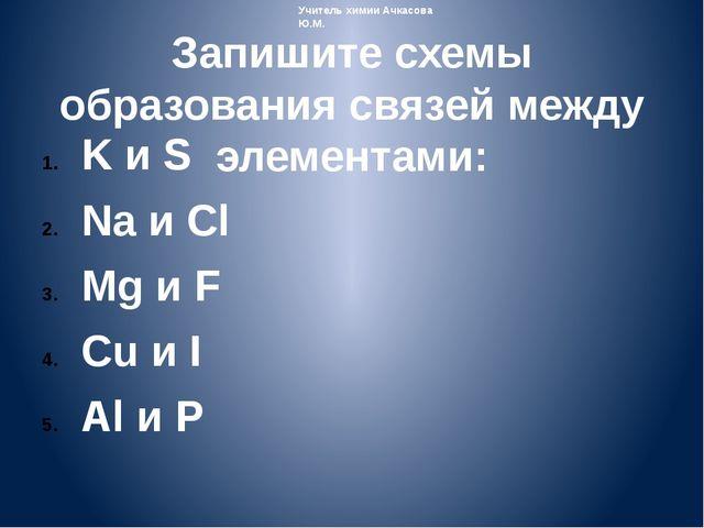 Запишите схемы образования связей между элементами: K и S Na и Cl Mg и F Cu и...