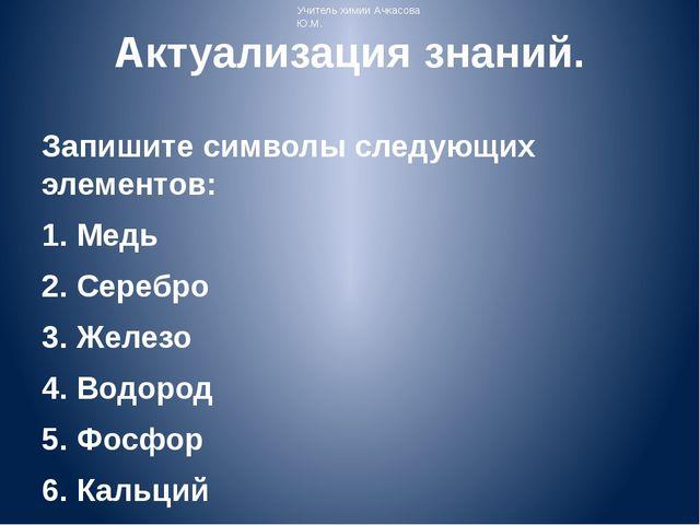 Актуализация знаний. Запишите символы следующих элементов: 1. Медь 2. Серебро...