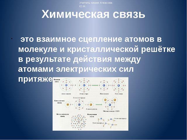 Химическая связь это взаимное сцепление атомов в молекуле и кристаллической...