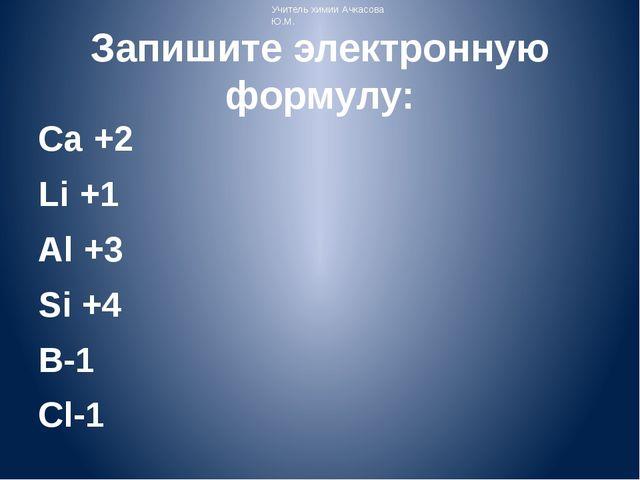 Запишите электронную формулу: Ca +2 Li +1 Al +3 Si +4 B-1 Cl-1 Учитель химии...