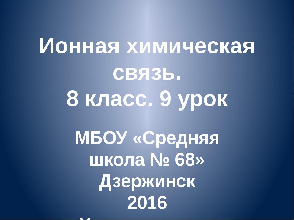 Ионная химическая связь. 8 класс. 9 урок МБОУ «Средняя школа № 68» Дзержинск...