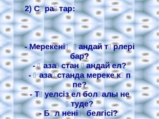 2) Сұрақтар: - Мерекенің қандай түрлері бар? - Қазақстан қандай ел? - Қазақст
