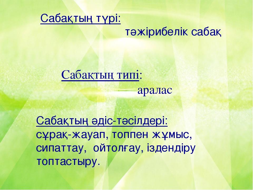 Сабақтың түрі: тәжірибелік сабақ Сабақтың типі: аралас Сабақтың әдіс-тәсілдер...