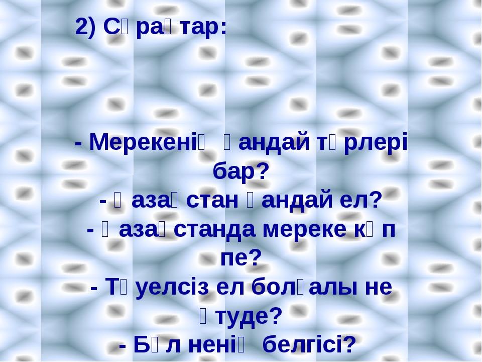 2) Сұрақтар: - Мерекенің қандай түрлері бар? - Қазақстан қандай ел? - Қазақст...