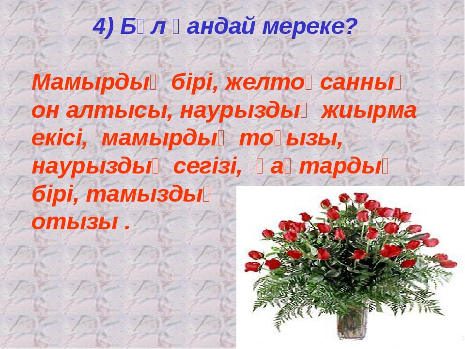4) Бұл қандай мереке? Мамырдың бірі, желтоқсанның он алтысы, наурыздың жиырма...