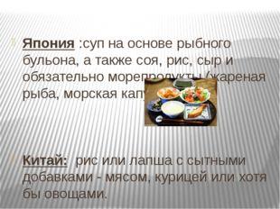 Япония :суп на основе рыбного бульона, а также соя, рис, сыр и обязательно м