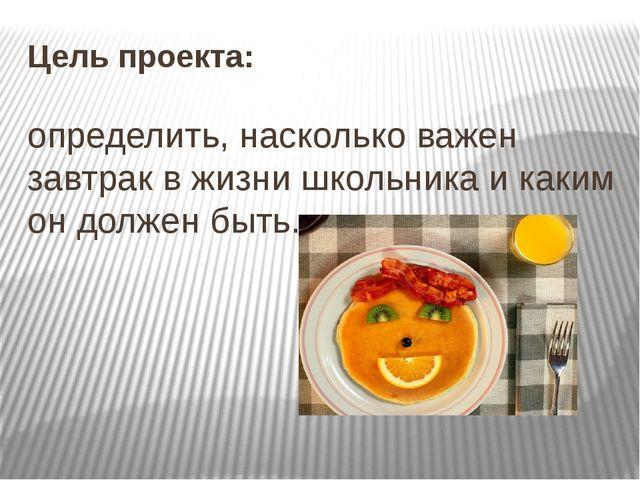 Цель проекта: определить, насколько важен завтрак в жизни школьника и каким о...