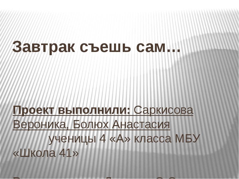 Завтрак съешь сам… Проект выполнили: Саркисова Вероника, Болюх Анастасия у...