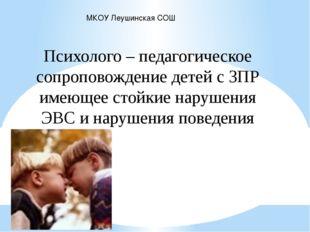 МКОУ Леушинская СОШ Психолого – педагогическое сопроповождение детей с ЗПР им
