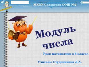Модуль числа Урок математики в 6 классе МКОУ Садовская СОШ №2 Учитель: Студен