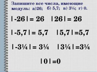 Запишите все числа, имеющие модуль: а)26; |-26|= 26 |26|= 26 б) 5,7; |-5,7|=