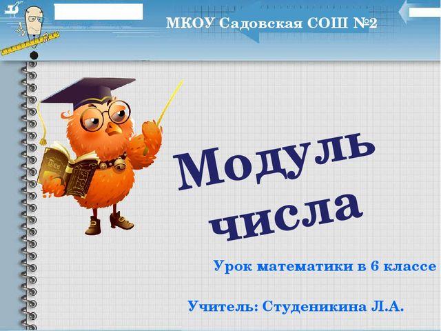 Модуль числа Урок математики в 6 классе МКОУ Садовская СОШ №2 Учитель: Студен...