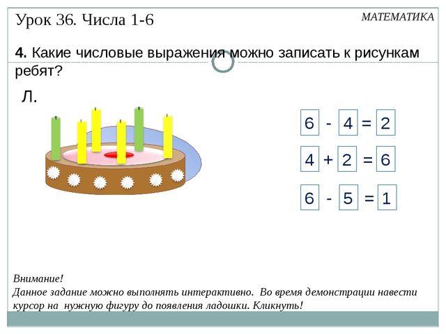 4. Какие числовые выражения можно записать к рисункам ребят? Л. Внимание! Да...