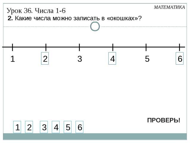 2 4 6 2. Какие числа можно записать в «окошках»? 1 2 3 4 5 6 1 3 5 Урок 36. Ч...