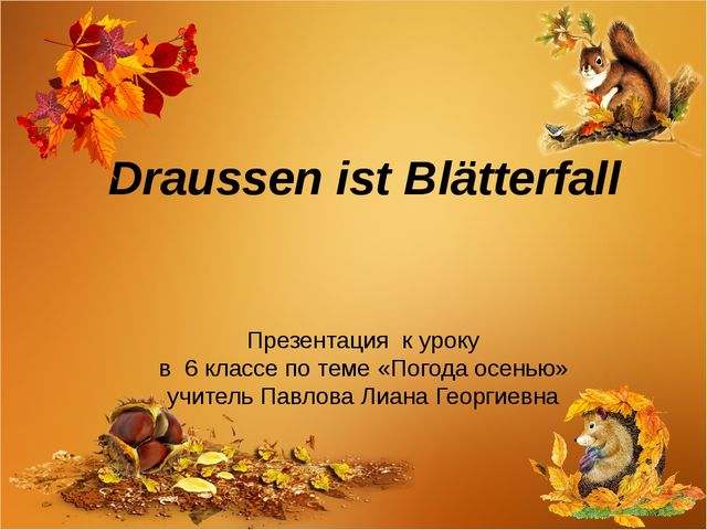 Draussen ist Blätterfall Презентация к уроку в 6 классе по теме «Погода осень...