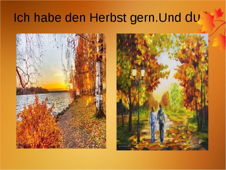 Ich habe den Herbst gern.Und du?