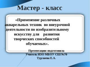 Мастер - класс Презентацию подготовила Учитель ИЗО МБОУ СШ №70 Турлаева Е.А.
