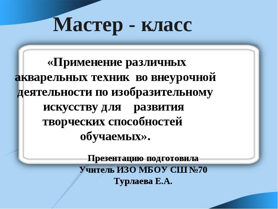Мастер - класс Презентацию подготовила Учитель ИЗО МБОУ СШ №70 Турлаева Е.А....